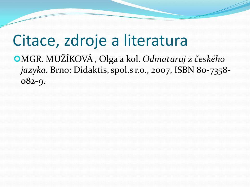 Citace, zdroje a literatura MGR. MUŽÍKOVÁ, Olga a kol. Odmaturuj z českého jazyka. Brno: Didaktis, spol.s r.o., 2007, ISBN 80-7358- 082-9.