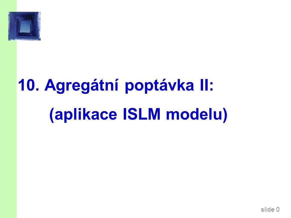 slide 0 10. Agregátní poptávka II: (aplikace ISLM modelu)