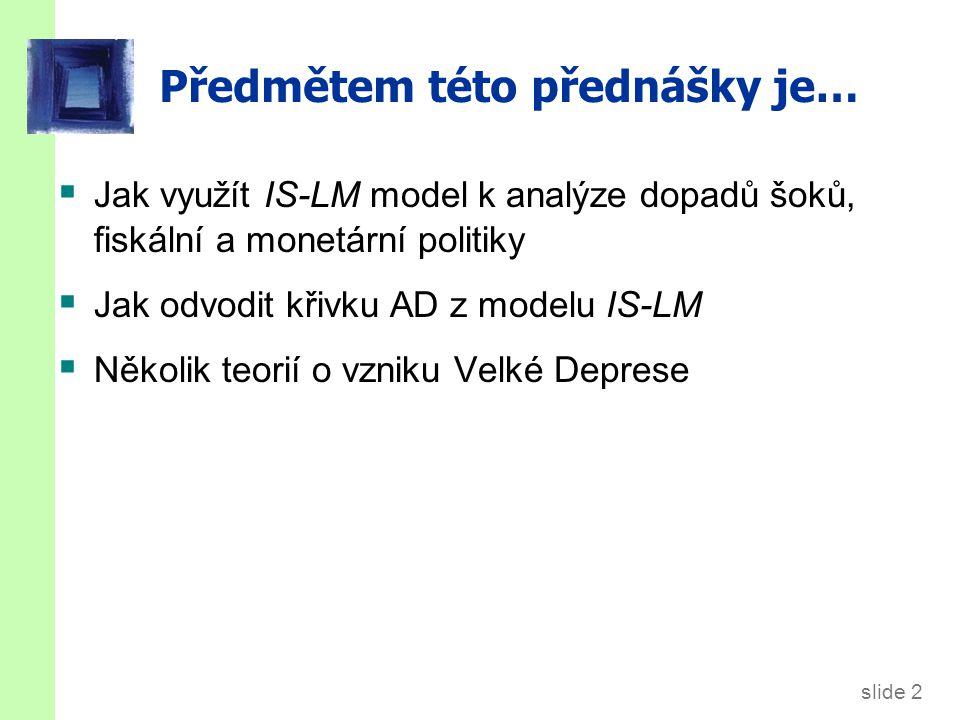 slide 2 Předmětem této přednášky je…  Jak využít IS-LM model k analýze dopadů šoků, fiskální a monetární politiky  Jak odvodit křivku AD z modelu IS-LM  Několik teorií o vzniku Velké Deprese