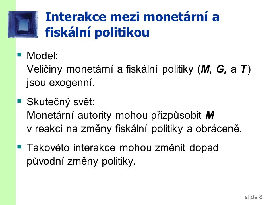 slide 8 Interakce mezi monetární a fiskální politikou  Model: Veličiny monetární a fiskální politiky (M, G, a T ) jsou exogenní.