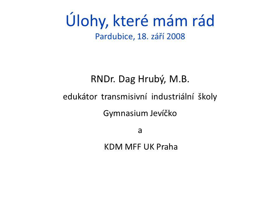 Úlohy, které mám rád Pardubice, 18. září 2008 RNDr. Dag Hrubý, M.B. edukátor transmisivní industriální školy Gymnasium Jevíčko a KDM MFF UK Praha