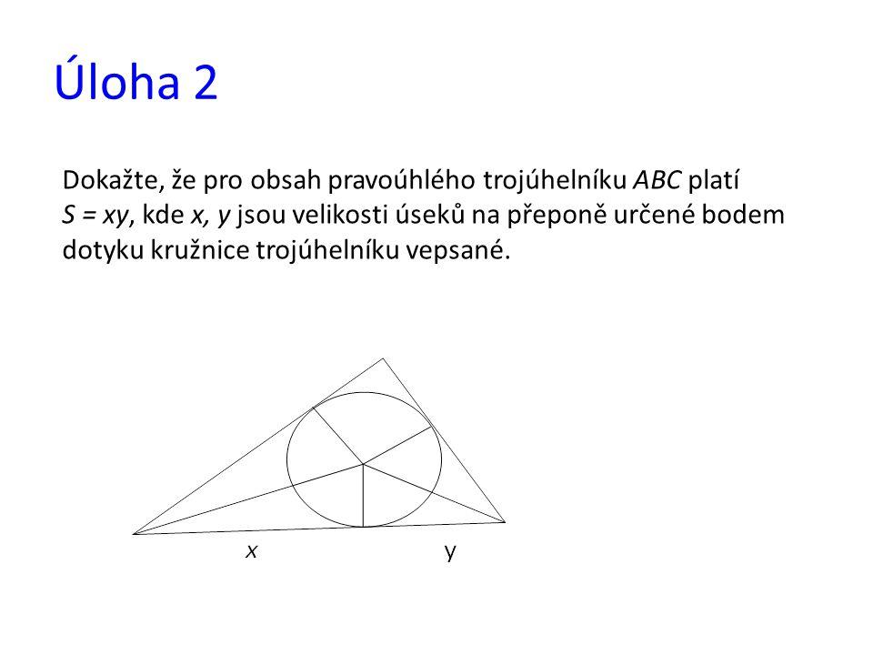 Úloha 2 Dokažte, že pro obsah pravoúhlého trojúhelníku ABC platí S = xy, kde x, y jsou velikosti úseků na přeponě určené bodem dotyku kružnice trojúhe