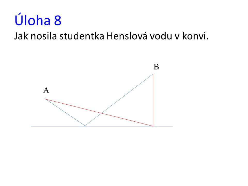 Úloha 8 Jak nosila studentka Henslová vodu v konvi. A B