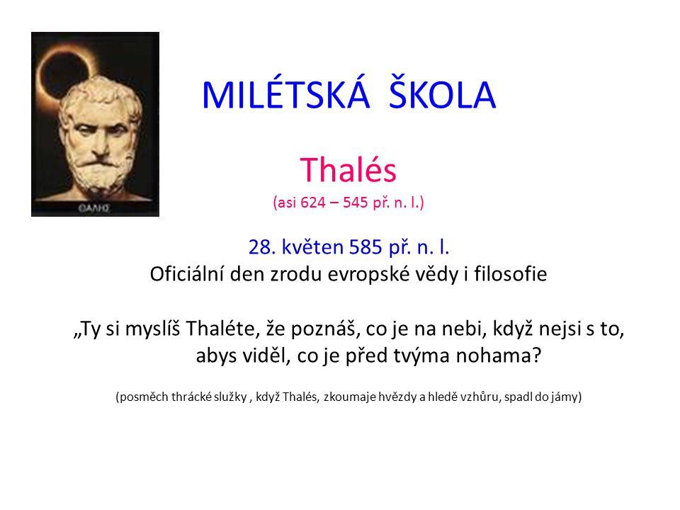 """MILÉTSKÁ ŠKOLA Thalés (asi 624 – 545 př. n. l.) 28. květen 585 př. n. l. Oficiální den zrodu evropské vědy i filosofie """"Ty si myslíš Thaléte, že pozná"""