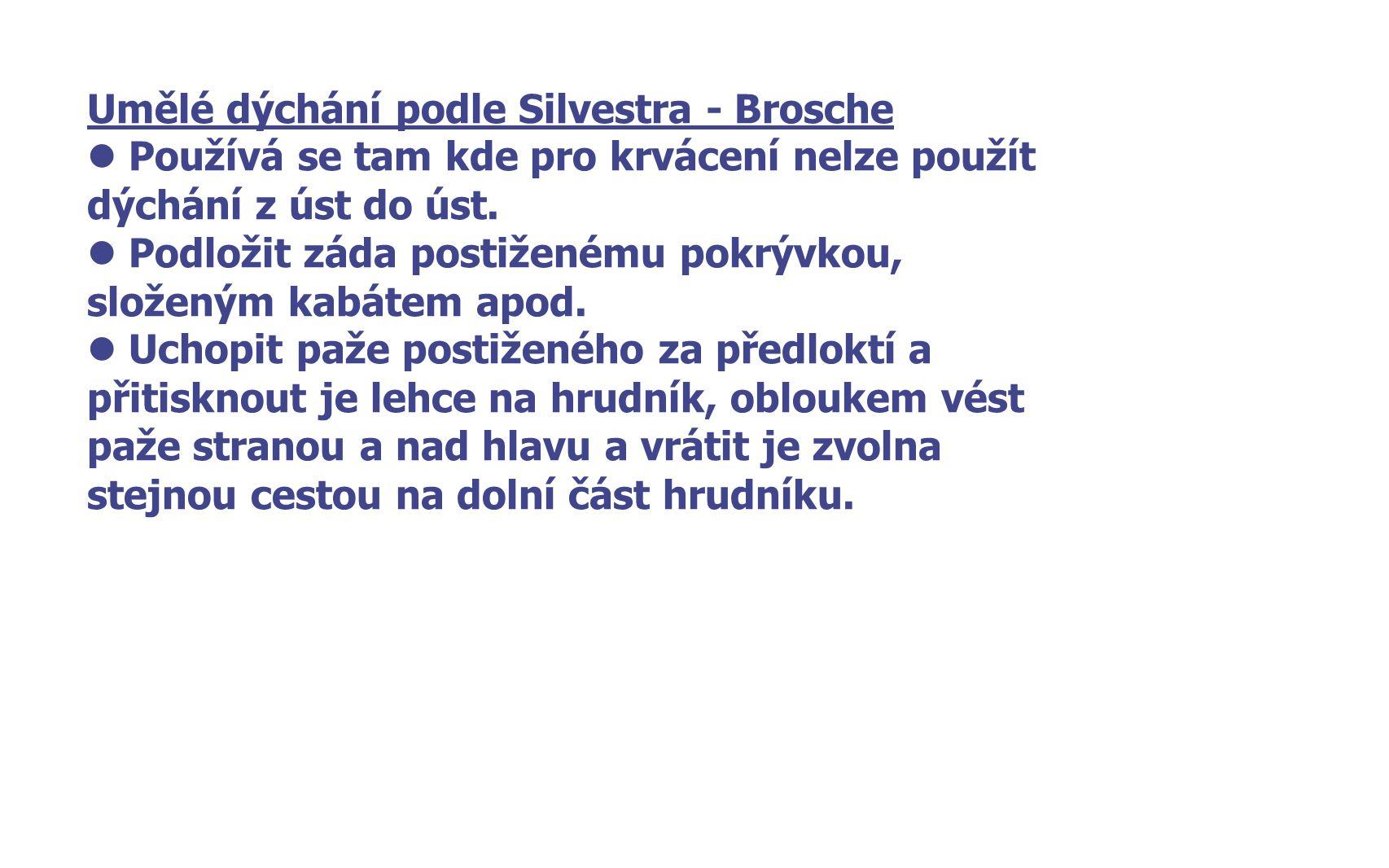 Umělé dýchání podle Silvestra - Brosche Používá se tam kde pro krvácení nelze použít dýchání z úst do úst. Podložit záda postiženému pokrývkou, složen