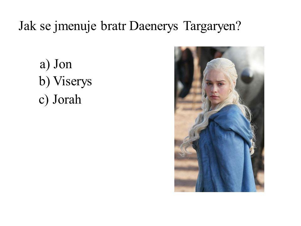 Jak se jmenuje bratr Daenerys Targaryen? b) Viserys a) Jon c) Jorah