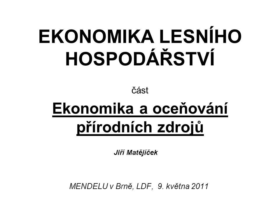 Ekonomika a oceňování přírodních zdrojů MENDELU v Brně, LDF, 9. května 2011 EKONOMIKA LESNÍHO HOSPODÁŘSTVÍ část Jiří Matějíček