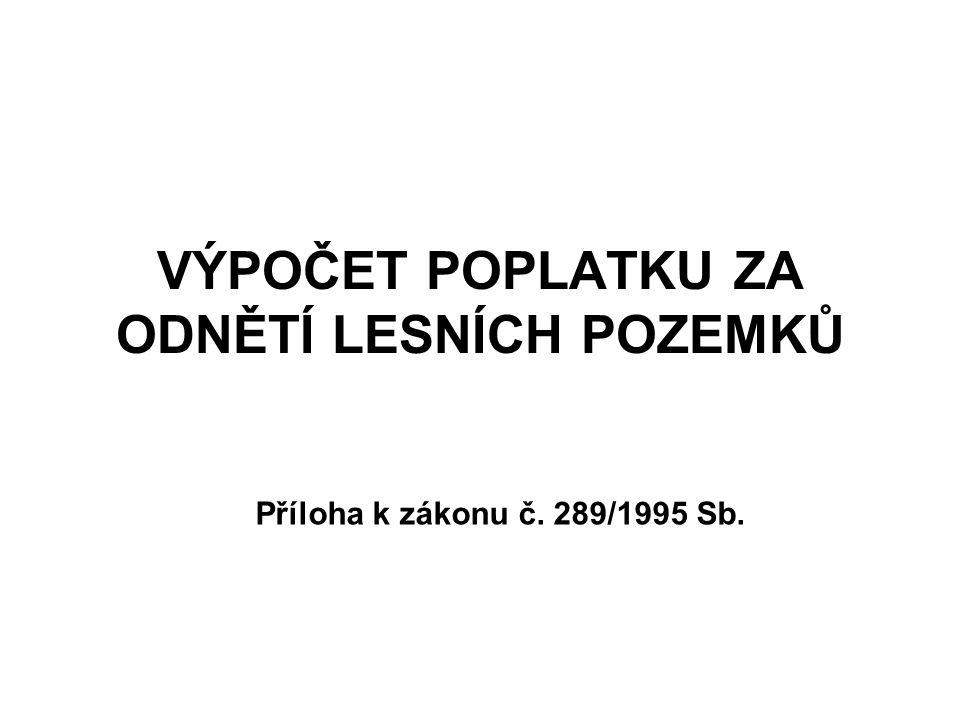 VÝPOČET POPLATKU ZA ODNĚTÍ LESNÍCH POZEMKŮ Příloha k zákonu č. 289/1995 Sb.