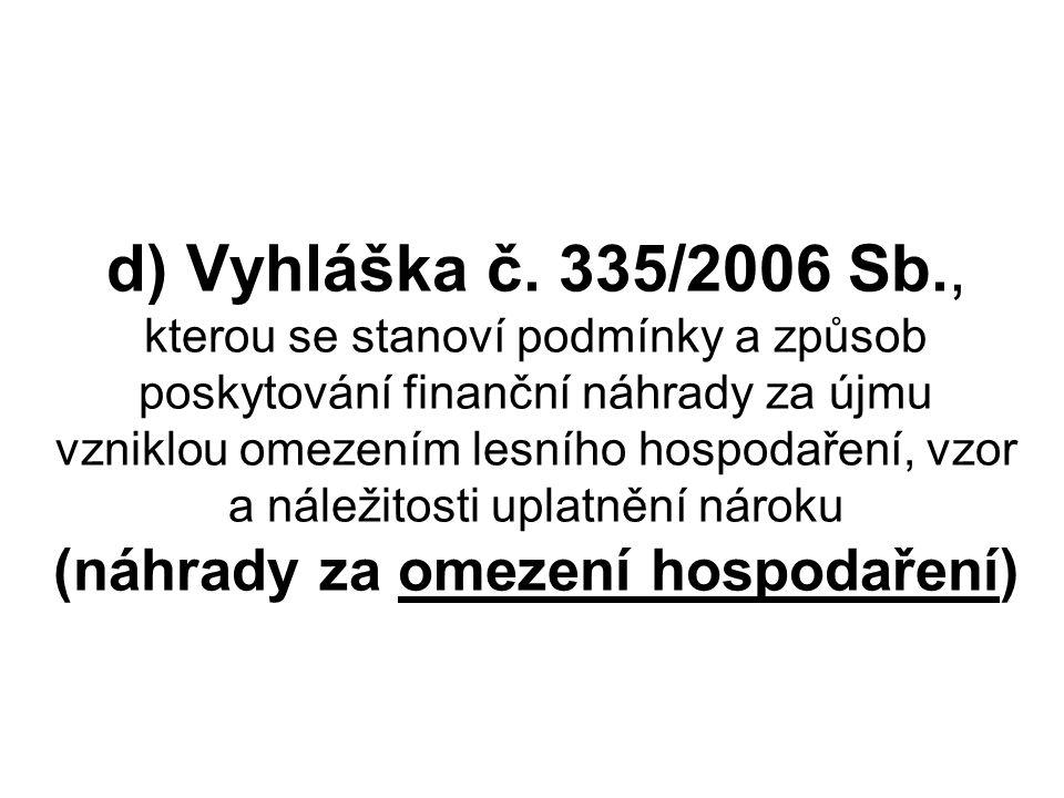 d) Vyhláška č. 335/2006 Sb., kterou se stanoví podmínky a způsob poskytování finanční náhrady za újmu vzniklou omezením lesního hospodaření, vzor a ná
