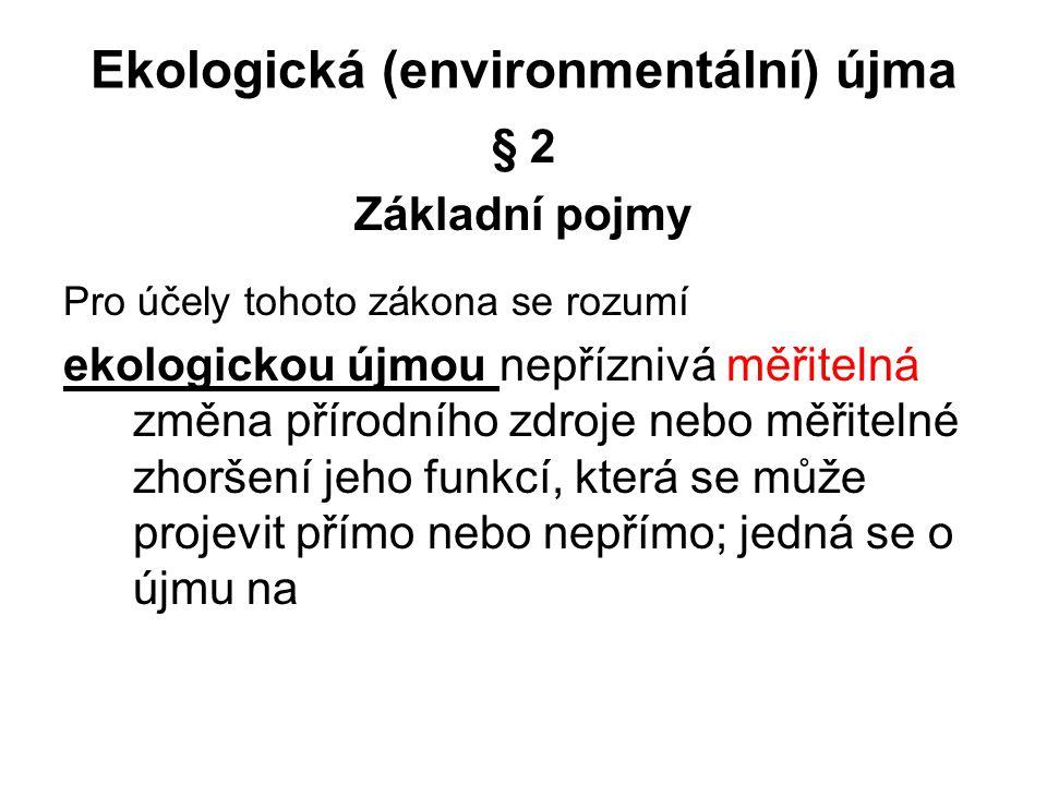 Ekologická (environmentální) újma § 2 Základní pojmy Pro účely tohoto zákona se rozumí ekologickou újmou nepříznivá měřitelná změna přírodního zdroje