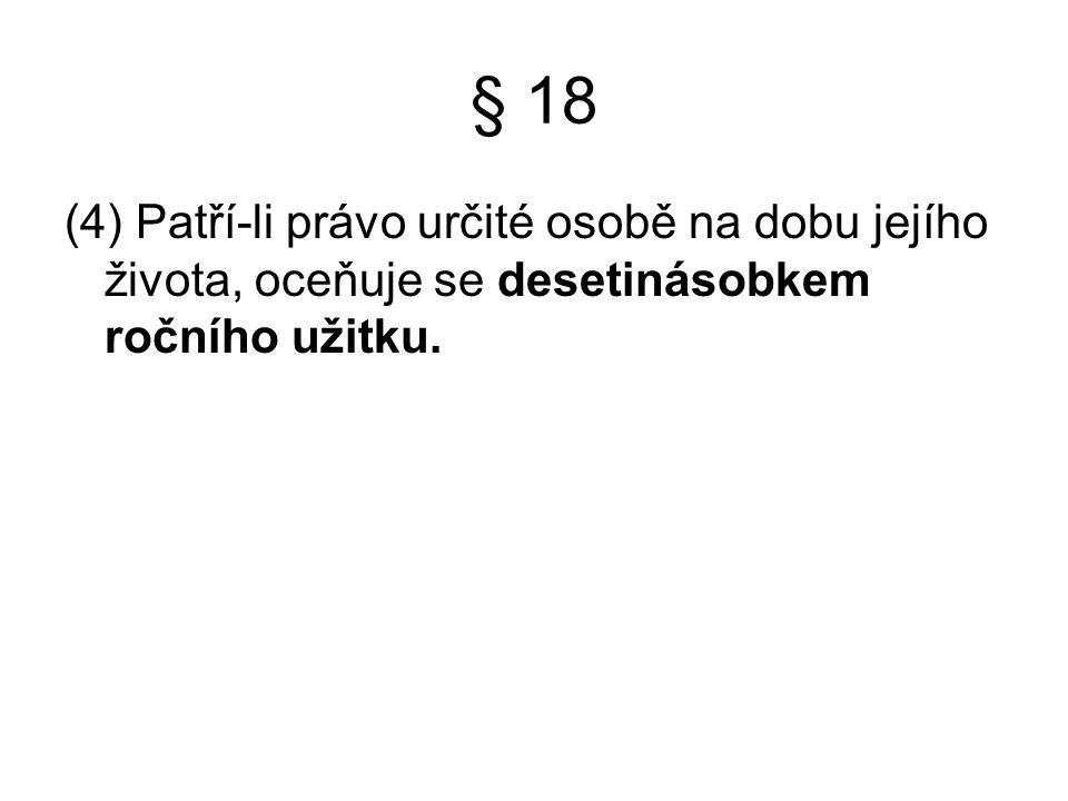 § 18 (4) Patří-li právo určité osobě na dobu jejího života, oceňuje se desetinásobkem ročního užitku.