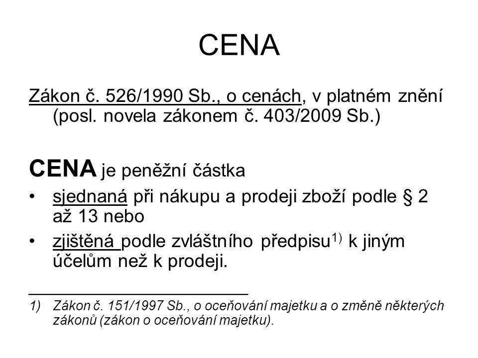 CENA Zákon č. 526/1990 Sb., o cenách, v platném znění (posl. novela zákonem č. 403/2009 Sb.) CENA je peněžní částka sjednaná při nákupu a prodeji zbož