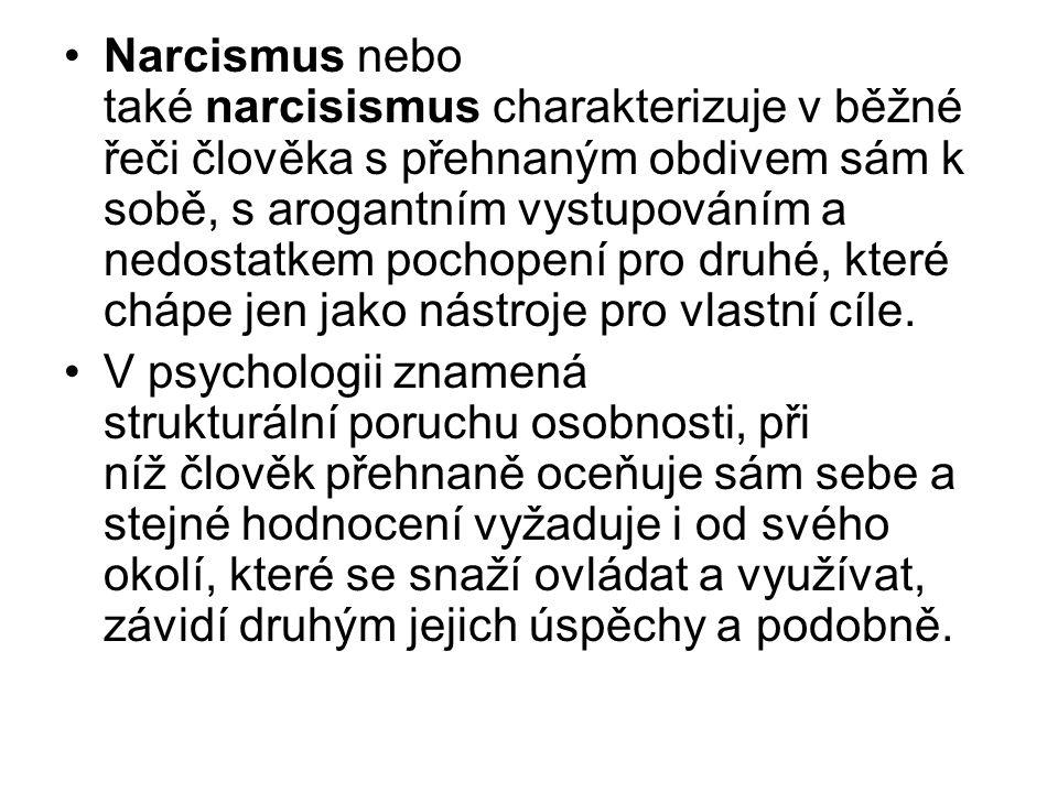 Narcismus nebo také narcisismus charakterizuje v běžné řeči člověka s přehnaným obdivem sám k sobě, s arogantním vystupováním a nedostatkem pochopení