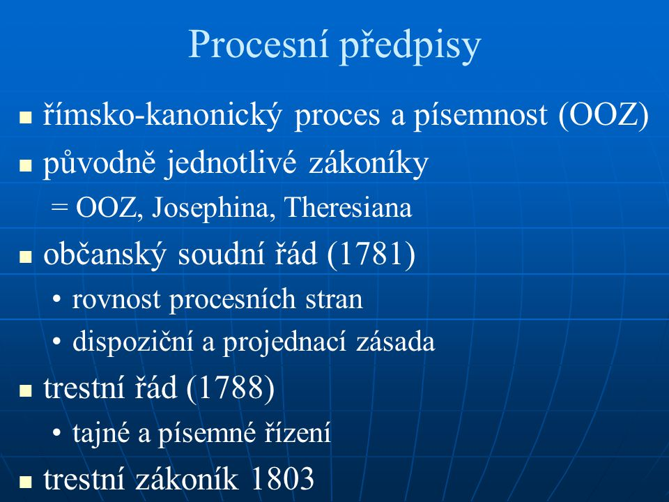 Procesní předpisy římsko-kanonický proces a písemnost (OOZ) původně jednotlivé zákoníky = OOZ, Josephina, Theresiana občanský soudní řád (1781) rovnos