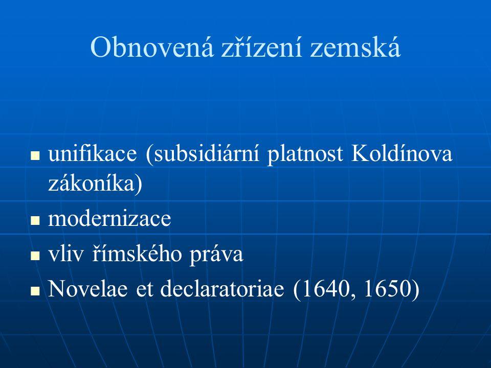 Obnovená zřízení zemská unifikace (subsidiární platnost Koldínova zákoníka) modernizace vliv římského práva Novelae et declaratoriae (1640, 1650)