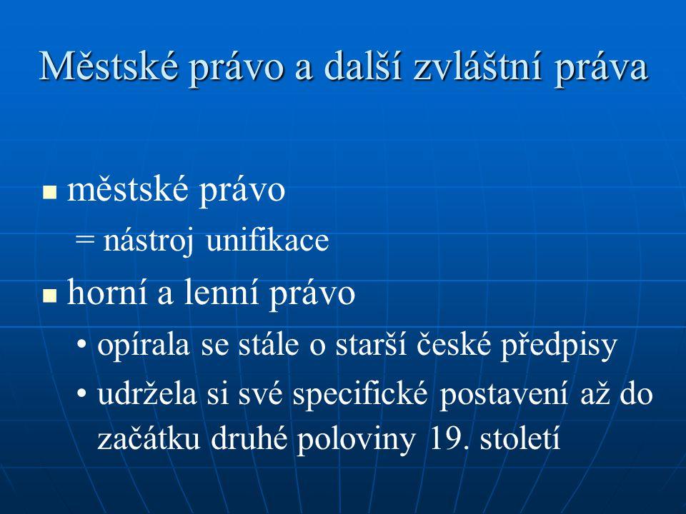 Městské právo a další zvláštní práva městské právo = nástroj unifikace horní a lenní právo opírala se stále o starší české předpisy udržela si své specifické postavení až do začátku druhé poloviny 19.
