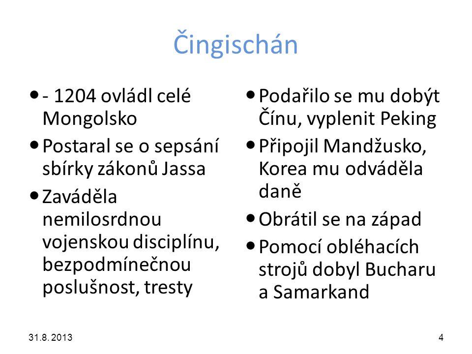 Čingischán -1222 porazil Rusy na řece Kalce -Provázela ho strašná pověst o prováděných masakrech- přispívala k jeho úspěchu -Byl nábožensky tolerantní, miloval umění -Zemřel 1227 při tažení -Jeho nástupci ve výbojích úspěšně pokračovali 31.8.