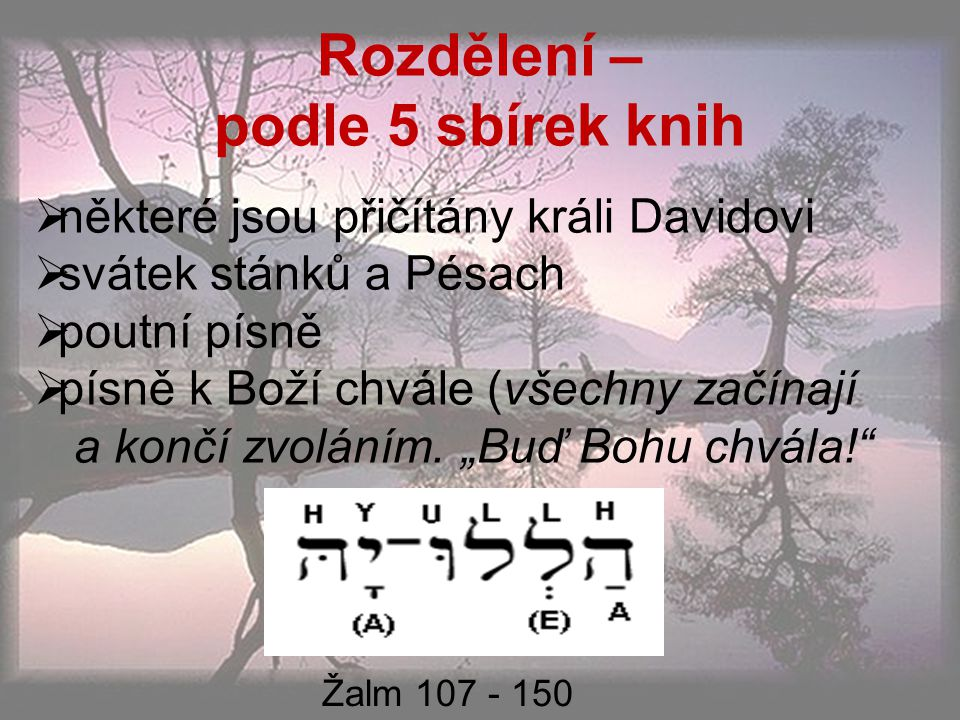 Rozdělení – podle 5 sbírek knih  některé jsou přičítány králi Davidovi  svátek stánků a Pésach  poutní písně  písně k Boží chvále (všechny začínají a končí zvoláním.