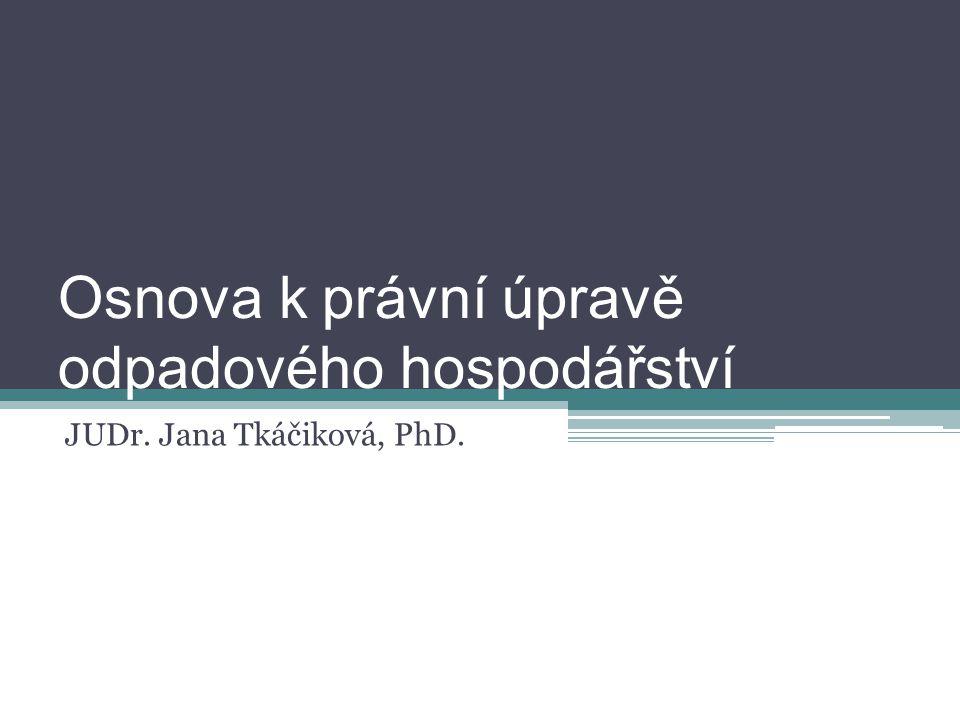 Osnova k právní úpravě odpadového hospodářství JUDr. Jana Tkáčiková, PhD.