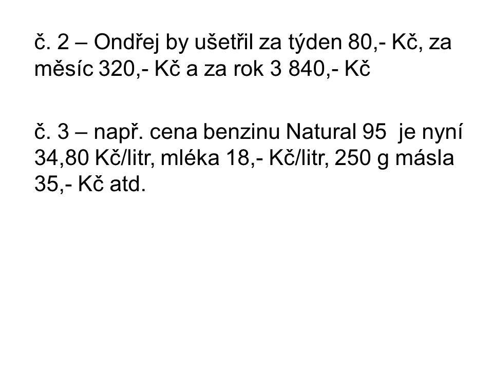 č. 2 – Ondřej by ušetřil za týden 80,- Kč, za měsíc 320,- Kč a za rok 3 840,- Kč č. 3 – např. cena benzinu Natural 95 je nyní 34,80 Kč/litr, mléka 18,
