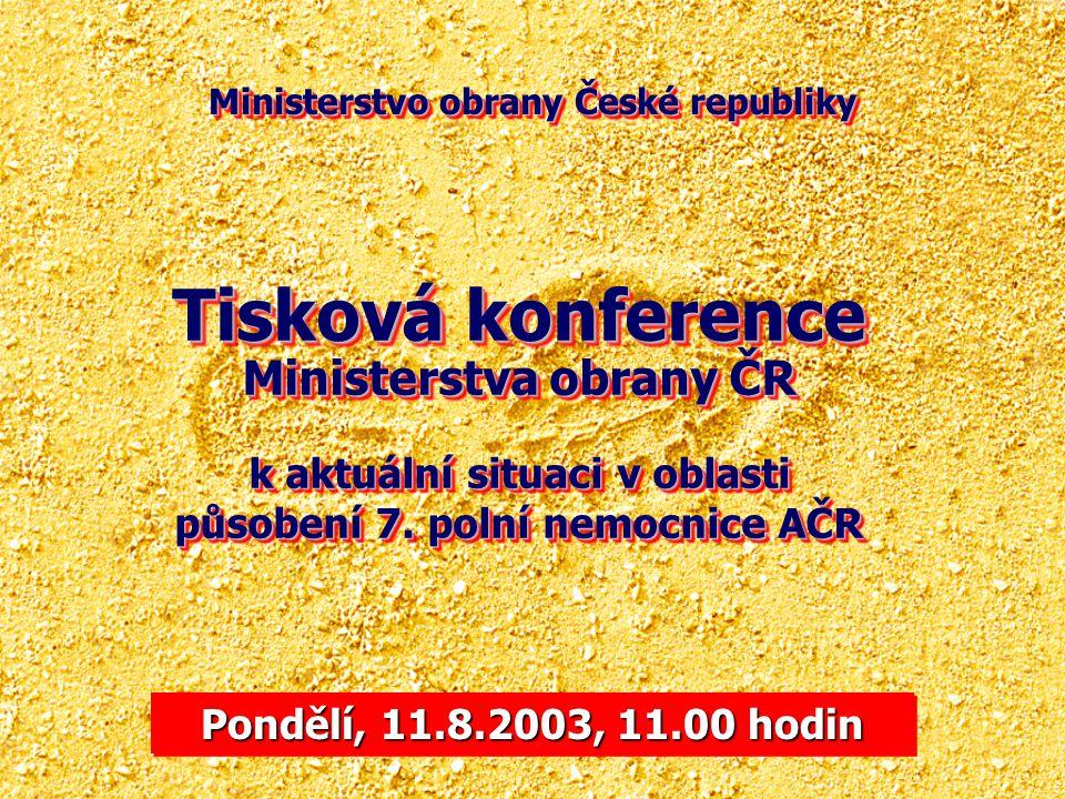 Ministerstvo obrany České republiky Pondělí, 11.8.2003, 11.00 hodin Tisková konference Ministerstva obrany ČR k aktuální situaci v oblasti působení 7.