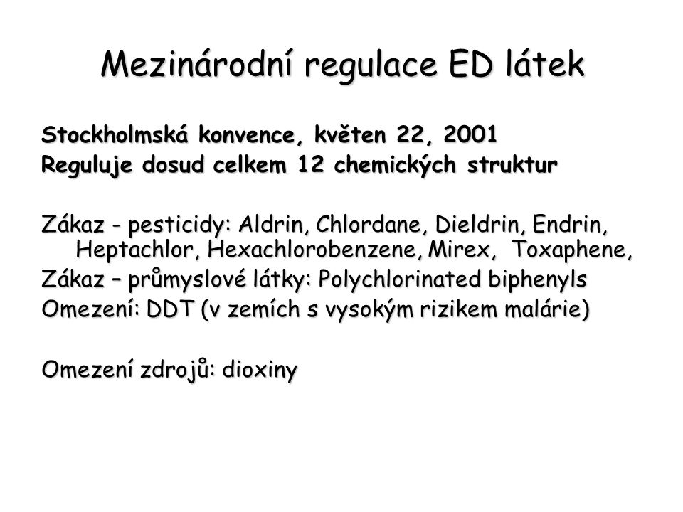 Mezinárodní regulace ED látek Stockholmská konvence, květen 22, 2001 Reguluje dosud celkem 12 chemických struktur Zákaz - pesticidy: Aldrin, Chlordane