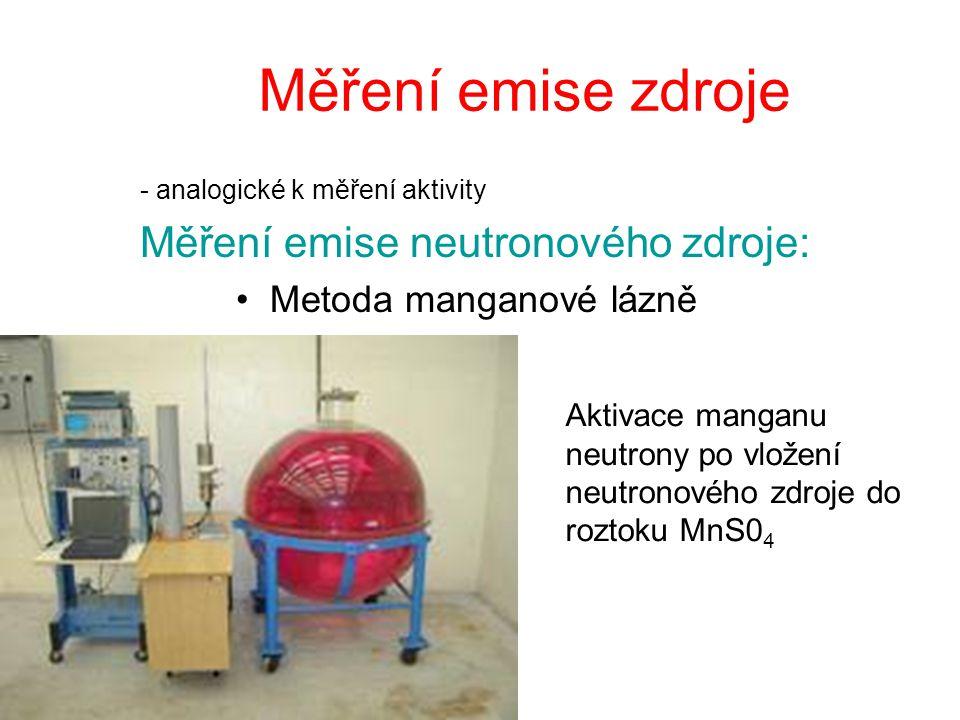 Měření emise zdroje - analogické k měření aktivity Měření emise neutronového zdroje: Metoda manganové lázně Aktivace manganu neutrony po vložení neutr
