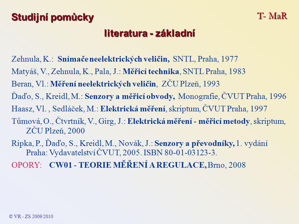 T- MaR © VR - ZS 2009/2010 Studijní pomůcky literatura - základní Zehnula, K.: Snímače neelektrických veličin, SNTL, Praha, 1977 Matyáš, V., Zehnula, K., Pala, J.: Měřicí technika, SNTL Praha, 1983 Beran, Vl.: Měření neelektrických veličin, ZČU Plzeň, 1993 Ďaďo, S., Kreidl, M.: Senzory a měřicí obvody, Monografie, ČVUT Praha, 1996 Haasz, Vl., Sedláček, M.: Elektrická měření, skriptum, ČVUT Praha, 1997 Tůmová, O., Čtvrtník, V., Girg, J.: Elektrická měření - měřicí metody, skriptum, ZČU Plzeň, 2000 Ripka, P., Ďaďo, S., Kreidl, M., Novák, J.: Senzory a převodníky, 1.