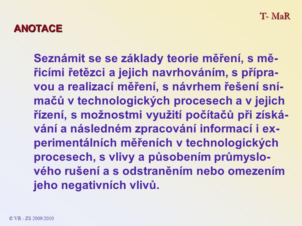T- MaR ANOTACE Seznámit se se základy teorie měření, s mě- řicími řetězci a jejich navrhováním, s přípra- vou a realizací měření, s návrhem řešení sní- mačů v technologických procesech a v jejich řízení, s možnostmi využití počítačů při získá- vání a následném zpracování informací i ex- perimentálních měřeních v technologických procesech, s vlivy a působením průmyslo- vého rušení a s odstraněním nebo omezením jeho negativních vlivů.