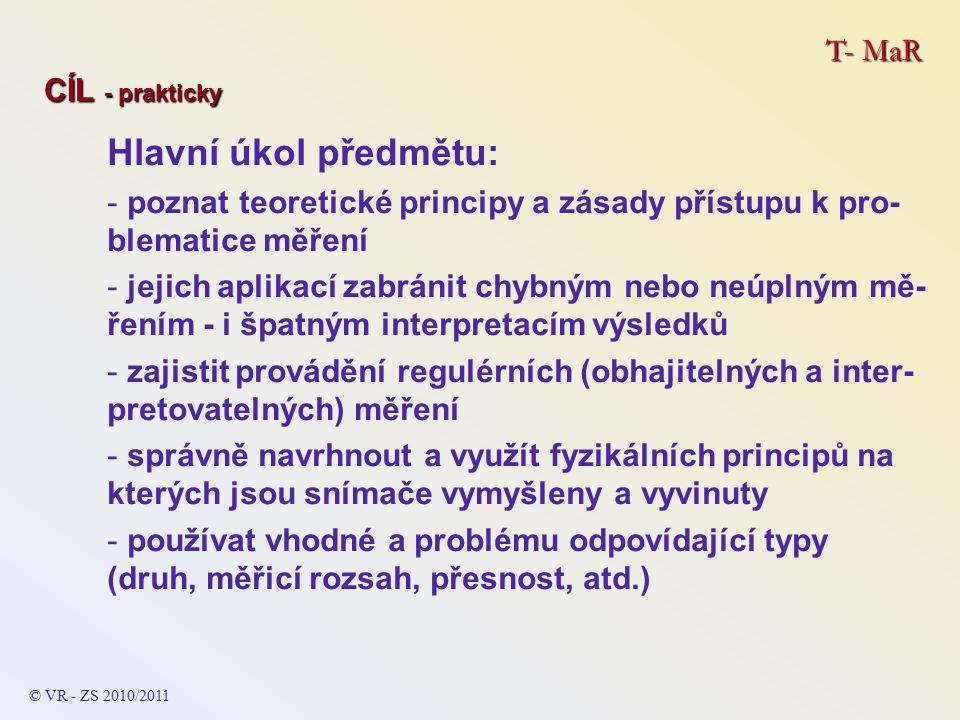 T- MaR CÍL - prakticky Hlavní úkol předmětu: - poznat teoretické principy a zásady přístupu k pro- blematice měření - jejich aplikací zabránit chybným nebo neúplným mě- řením - i špatným interpretacím výsledků - zajistit provádění regulérních (obhajitelných a inter- pretovatelných) měření - správně navrhnout a využít fyzikálních principů na kterých jsou snímače vymyšleny a vyvinuty - používat vhodné a problému odpovídající typy (druh, měřicí rozsah, přesnost, atd.) © VR - ZS 2010/2011