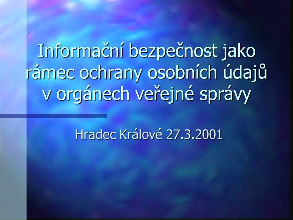Informační bezpečnost jako rámec ochrany osobních údajů v orgánech veřejné správy Hradec Králové 27.3.2001
