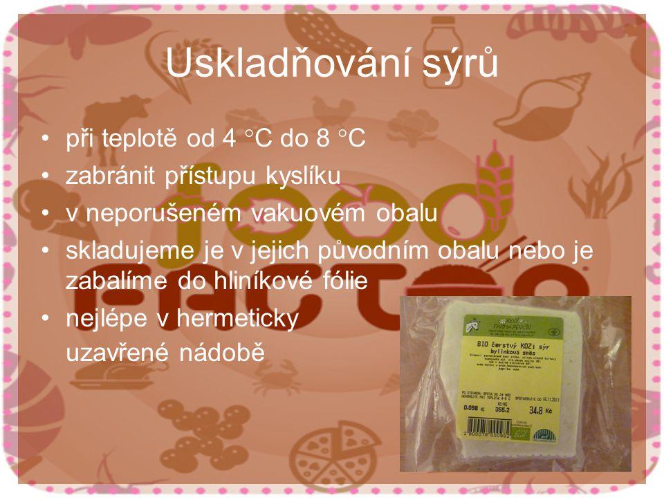 Uskladňování sýrů při teplotě od 4 °C do 8 °C zabránit přístupu kyslíku v neporušeném vakuovém obalu skladujeme je v jejich původním obalu nebo je zabalíme do hliníkové fólie nejlépe v hermeticky uzavřené nádobě