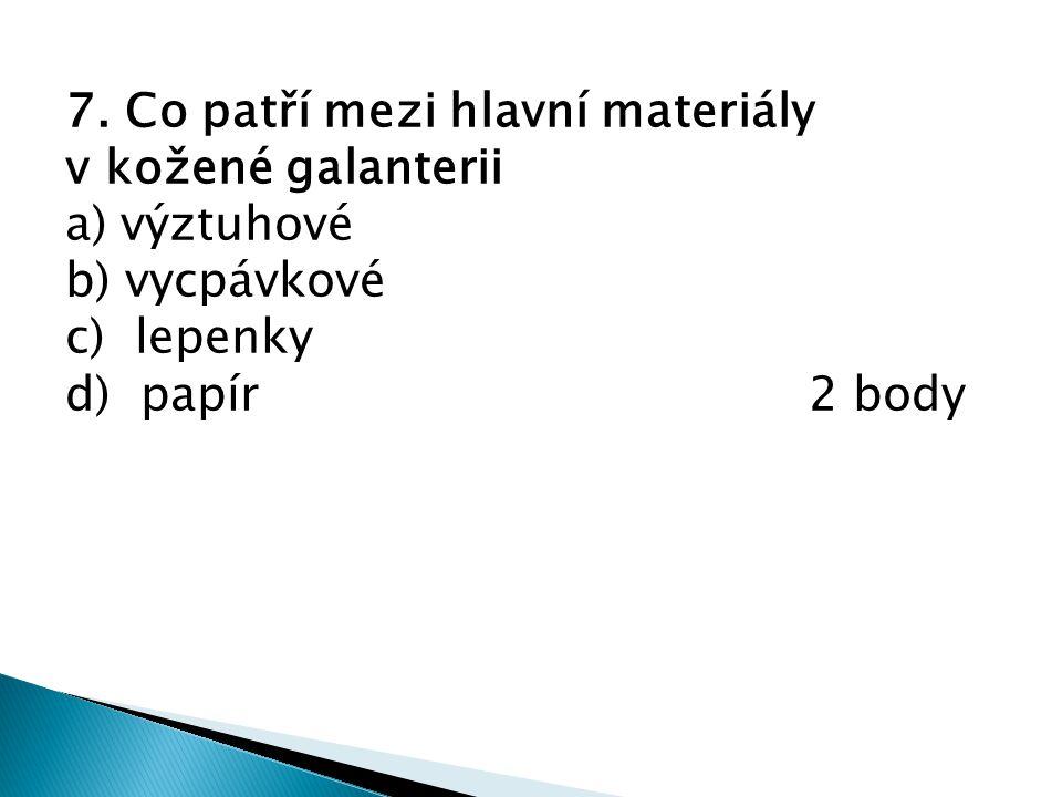 7. Co patří mezi hlavní materiály v kožené galanterii a) výztuhové b) vycpávkové c) lepenky d) papír2 body