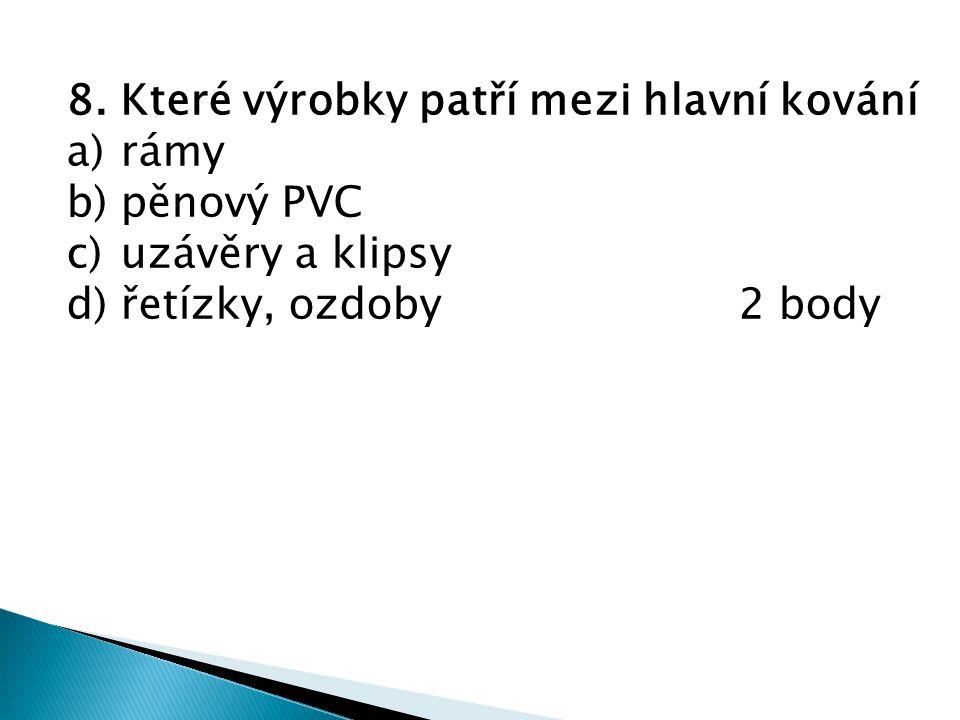 8. Které výrobky patří mezi hlavní kování a)rámy b)pěnový PVC c)uzávěry a klipsy d)řetízky, ozdoby2 body
