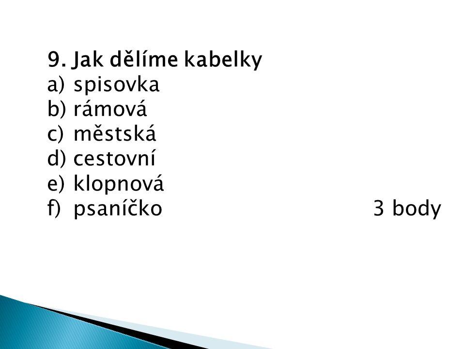 9. Jak dělíme kabelky a)spisovka b)rámová c)městská d)cestovní e)klopnová f)psaníčko 3 body