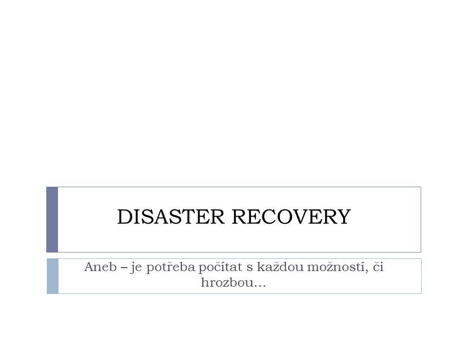 DISASTER RECOVERY Aneb – je potřeba počítat s každou možností, či hrozbou…