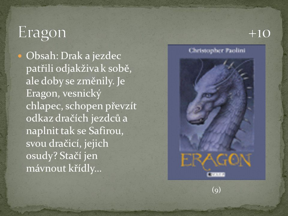 Obsah: Drak a jezdec patřili odjakživa k sobě, ale doby se změnily. Je Eragon, vesnický chlapec, schopen převzít odkaz dračích jezdců a naplnit tak se