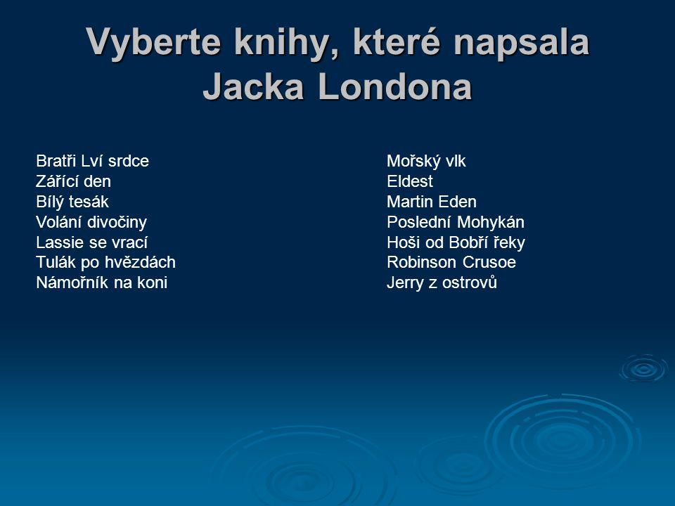 Vyberte knihy, které napsala Jacka Londona Bratři Lví srdce Zářící den Bílý tesák Volání divočiny Lassie se vrací Tulák po hvězdách Námořník na koni Mořský vlk Eldest Martin Eden Poslední Mohykán Hoši od Bobří řeky Robinson Crusoe Jerry z ostrovů