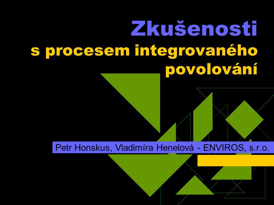 Zkušenosti s procesem integrovaného povolování Petr Honskus, Vladimíra Henelová - ENVIROS, s.r.o.