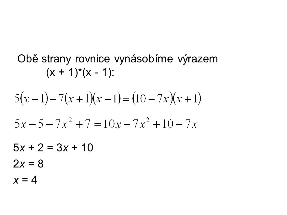 Obě strany rovnice vynásobíme výrazem (x + 1)*(x - 1): 5x + 2 = 3x + 10 2x = 8 x = 4