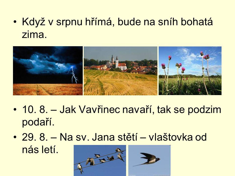Když v srpnu hřímá, bude na sníh bohatá zima. 10. 8. – Jak Vavřinec navaří, tak se podzim podaří. 29. 8. – Na sv. Jana stětí – vlaštovka od nás letí.