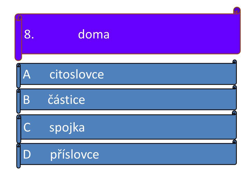 8. doma A citoslovce B částice D příslovce C spojka