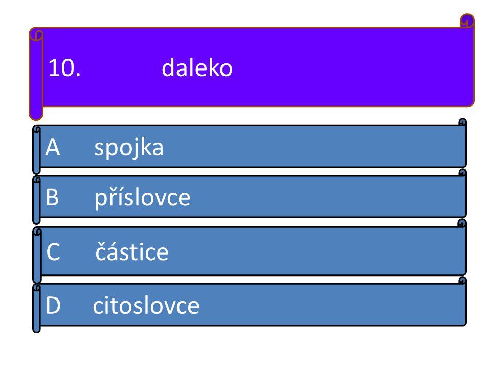 10. daleko A spojka B příslovce D citoslovce C částice
