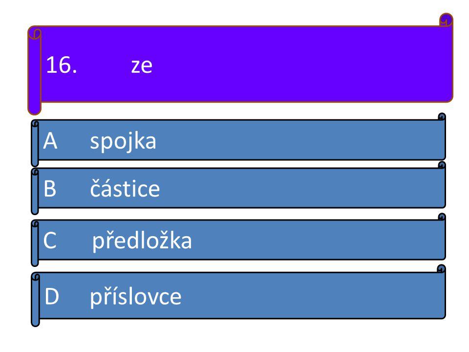 16. ze A spojka B částice C předložka D příslovce