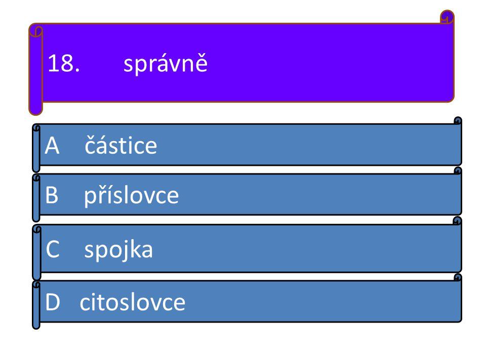 A částice B příslovce D citoslovce C spojka 18. správně