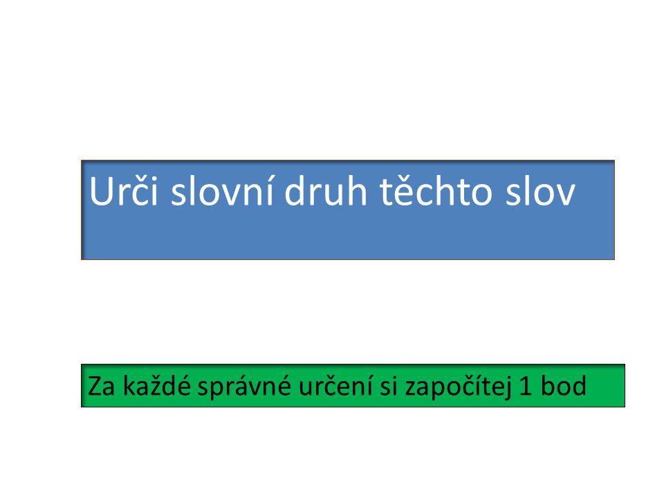 Urči slovní druh těchto slov Za každé správné určení si započítej 1 bod