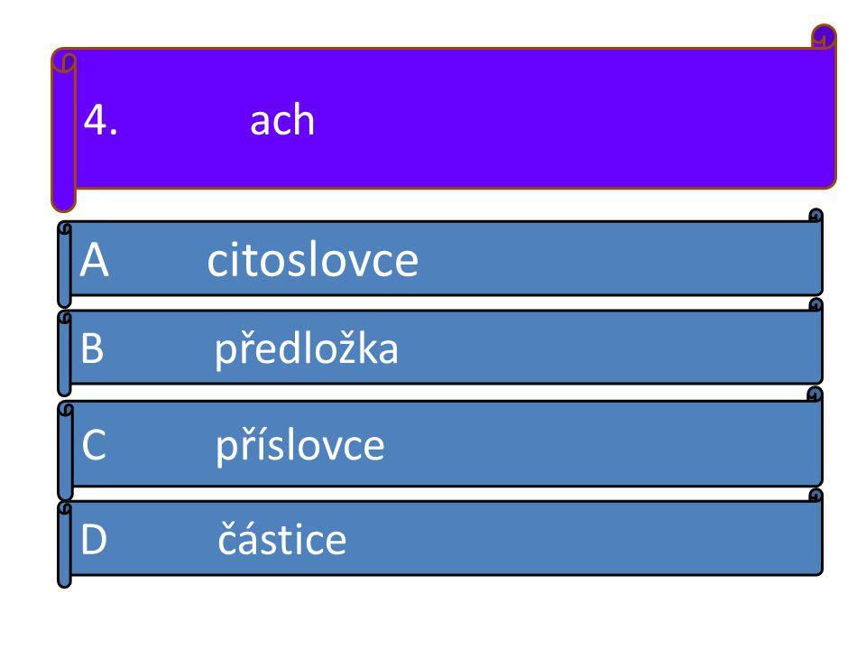 4. ach A citoslovce B předložka D částice C příslovce
