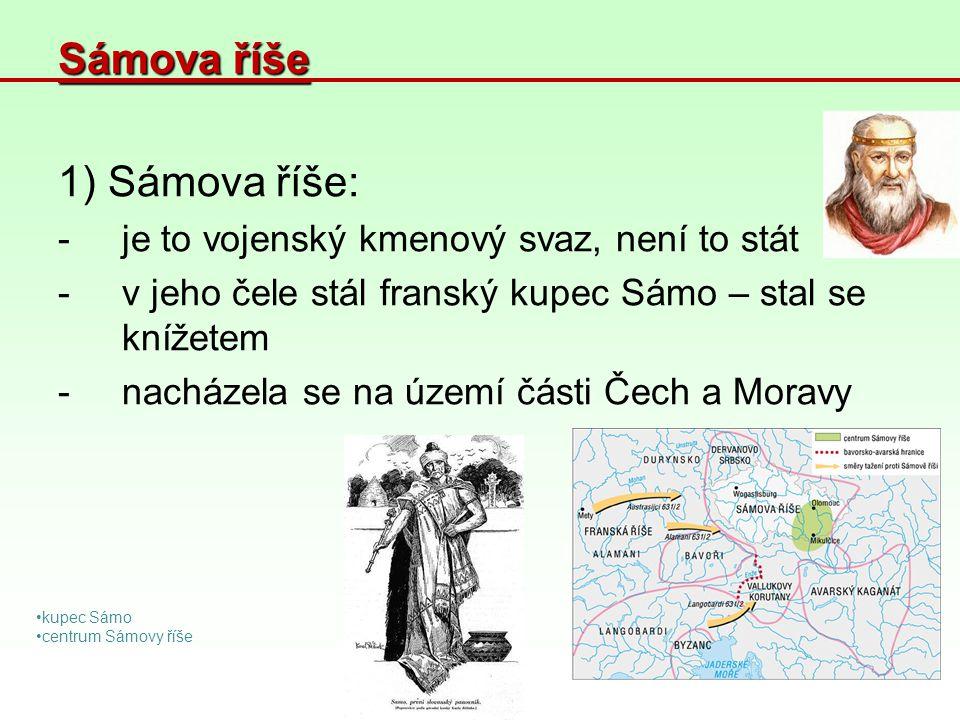 Sámova říše 1) Sámova říše: -je to vojenský kmenový svaz, není to stát -v jeho čele stál franský kupec Sámo – stal se knížetem -nacházela se na území