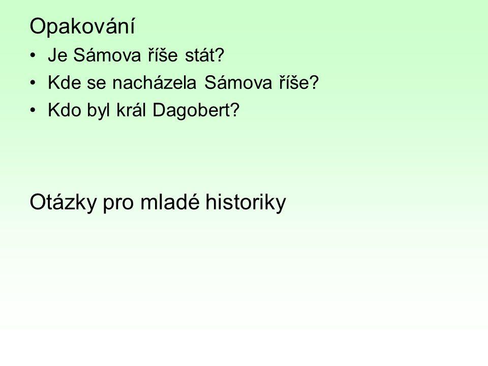 Opakování Je Sámova říše stát? Kde se nacházela Sámova říše? Kdo byl král Dagobert? Otázky pro mladé historiky