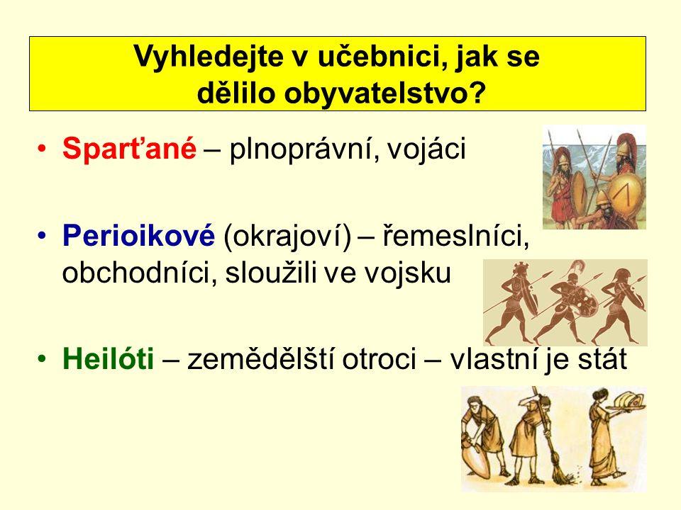 Sparťané – plnoprávní, vojáci Perioikové (okrajoví) – řemeslníci, obchodníci, sloužili ve vojsku Heilóti – zemědělští otroci – vlastní je stát Vyhledejte v učebnici, jak se dělilo obyvatelstvo?